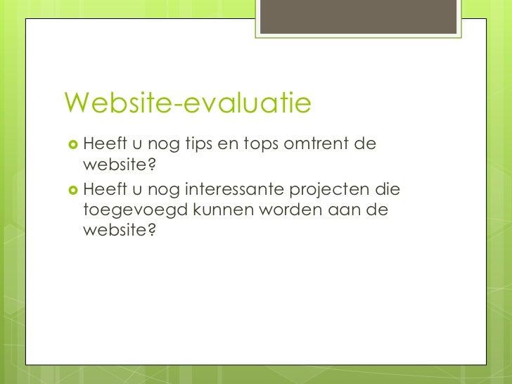Website-evaluatie Heeft u nog tips en tops omtrent de  website? Heeft u nog interessante projecten die  toegevoegd kunne...
