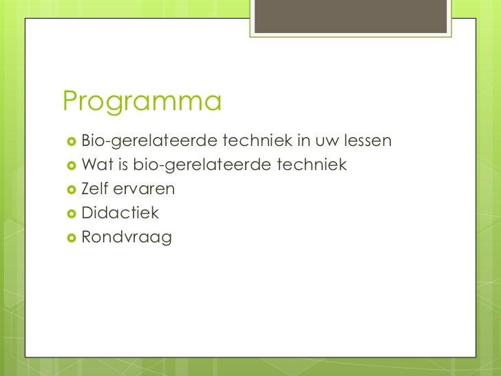Programma Bio-gerelateerde  techniek in uw lessen Wat is bio-gerelateerde techniek Zelf ervaren Didactiek Rondvraag