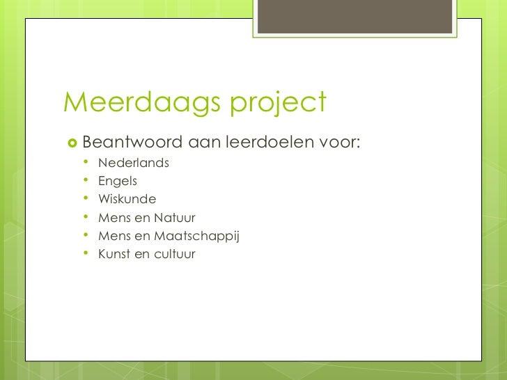 Meerdaags project Beantwoord aan leerdoelen   voor:  • Nederlands  • Engels  • Wiskunde  • Mens en Natuur  • Mens en Maat...