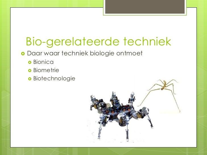Bio-gerelateerde techniek   Daar waar techniek biologie ontmoet     Bionica     Biometrie     Biotechnologie