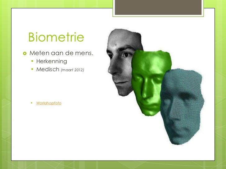 Biometrie   Meten aan de mens.    • Herkenning    • Medisch (maart 2012)    • Workshopfoto