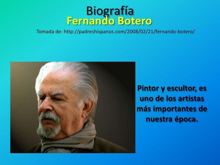 Biografía<br />Fernando Botero<br />Tomada de: http://padreshispanos.com/2008/02/21/fernando-botero/<br />Pintor y esculto...