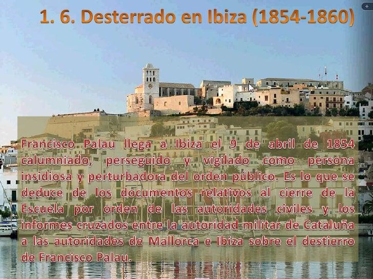 1. 6. Desterrado en Ibiza (1854-1860)<br />Francisco Palau llega a Ibiza el 9 de abril de 1854 calumniado, perseguido y vi...