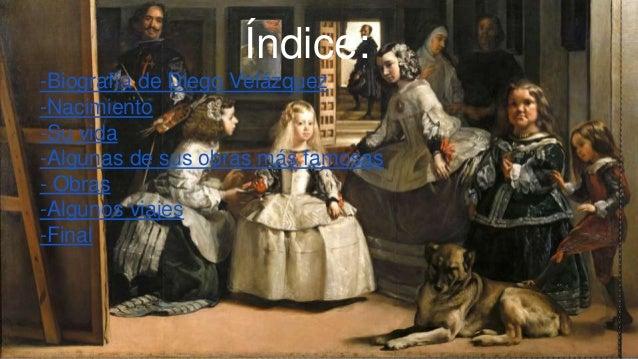 Índice: -Biografía de Diego Velázquez -Nacimiento -Su vida -Algunas de sus obras más famosas - Obras -Algunos viajes -Final