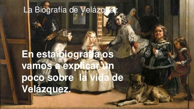 La Biografía de Velázquez En esta biografía os vamos a explicar un poco sobre la vida de Velázquez.