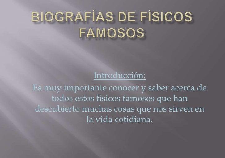 Biografías de físicos famosos<br />Introducción:<br />Es muy importante conocer y saber acerca de todos estos físicos famo...