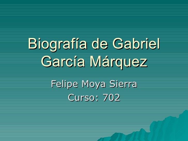 Biografía de Gabriel García Márquez Felipe Moya Sierra Curso: 702