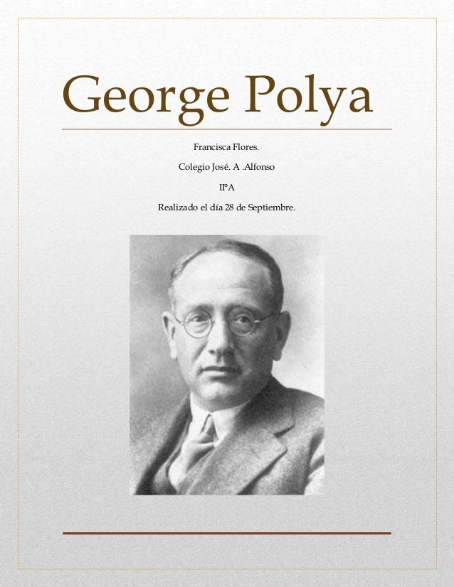 George Polya Francisca Flores. Colegio José. A .Alfonso II°A Realizado el día 28 de Septiembre.