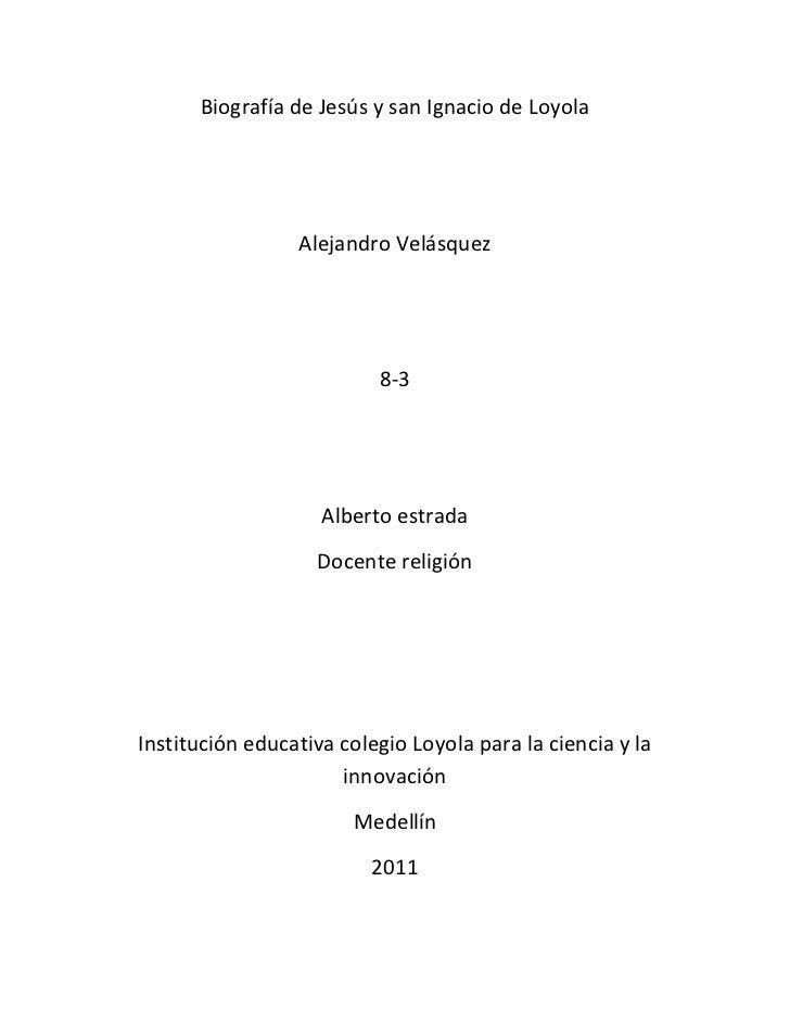 Biografía de Jesús y san Ignacio de Loyola<br />Alejandro Velásquez<br />8-3<br />Alberto estrada<br />Docente religión<br...