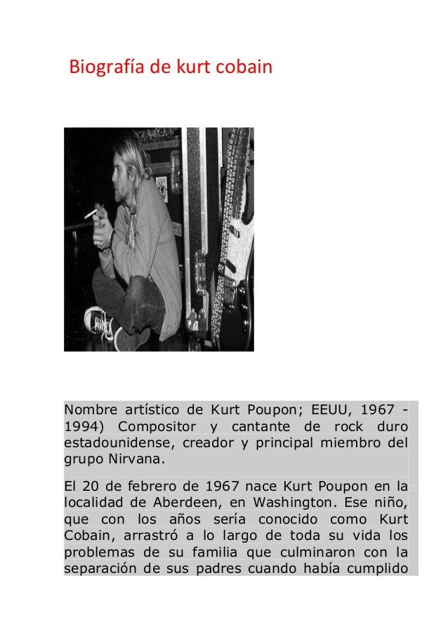 Biografía de kurt cobain Nombre artístico de Kurt Poupon; EEUU, 1967 - 1994) Compositor y cantante de rock duro estadounid...