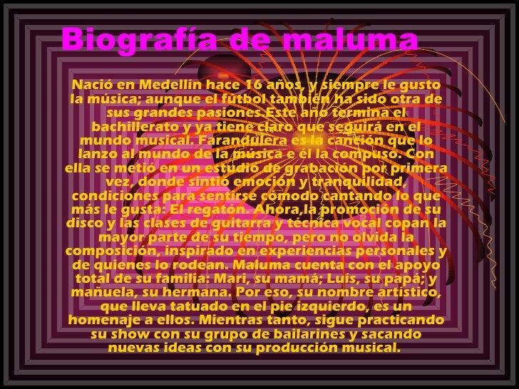 Biografía de maluma Nació en Medellín hace 16 años, y siempre le gusto la música; aunque el fútbol también ha sido otra de...