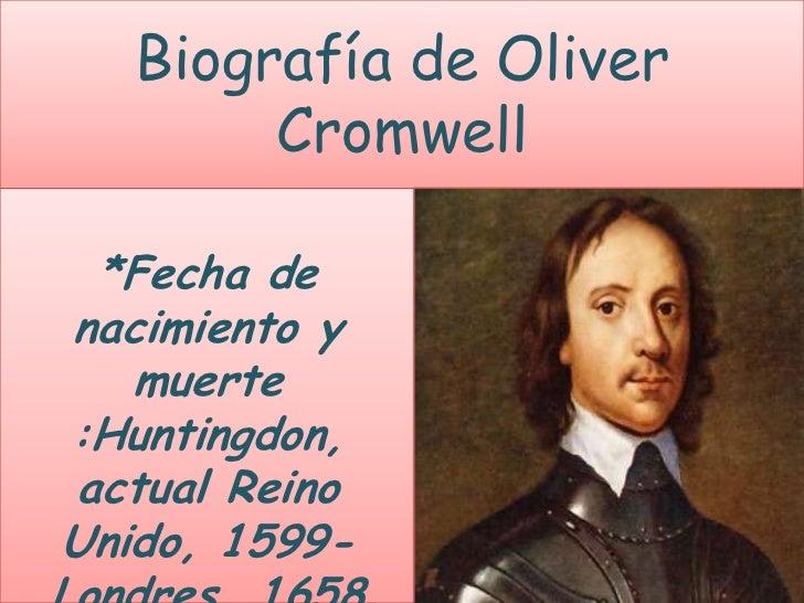 Biografía de Oliver        Cromwell *Fecha denacimiento y   muerte:Huntingdon,actual ReinoUnido, 1599-