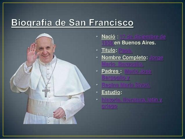 • Nació : 17 de diciembre de 1936 en Buenos Aires. • Titulo: Papa. • Nombre Completo: Jorge Mario Bergoglio. • Padres : Ma...