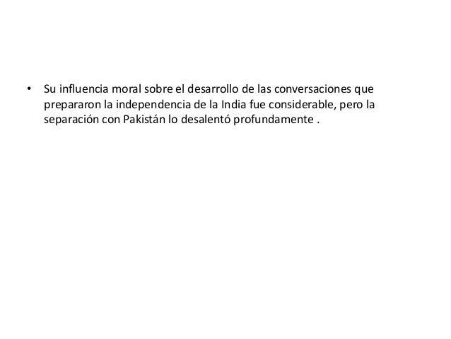 • Su influencia moral sobre el desarrollo de las conversaciones que  prepararon la independencia de la India fue considera...
