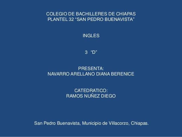"""COLEGIO DE BACHILLERES DE CHIAPAS PLANTEL 32 """"SAN PEDRO BUENAVISTA""""  INGLES 3 """"D""""  PRESENTA: NAVARRO ARELLANO DIANA BERENI..."""