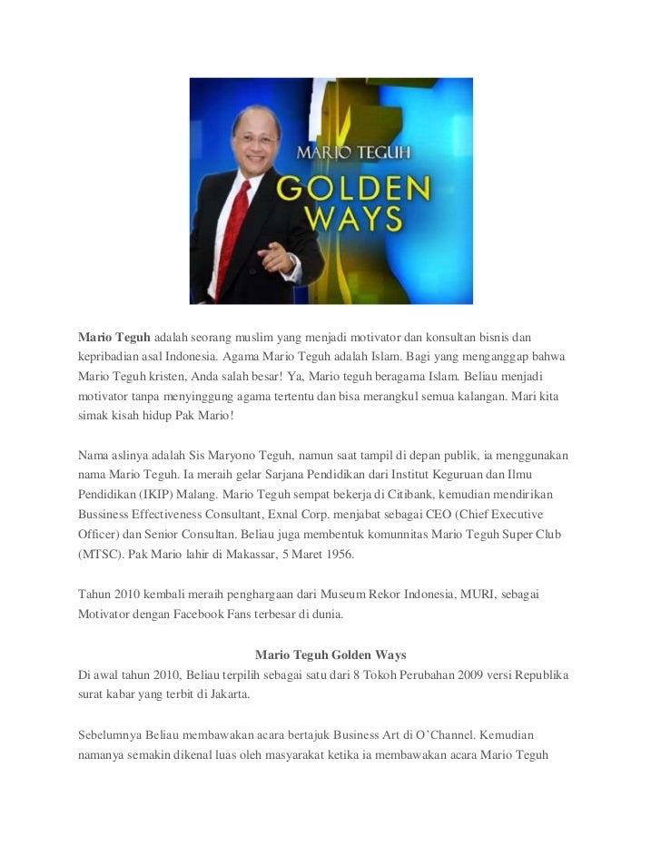Mario Teguh adalah seorang muslim yang menjadi motivator dan konsultan bisnis dankepribadian asal Indonesia. Agama Mario T...