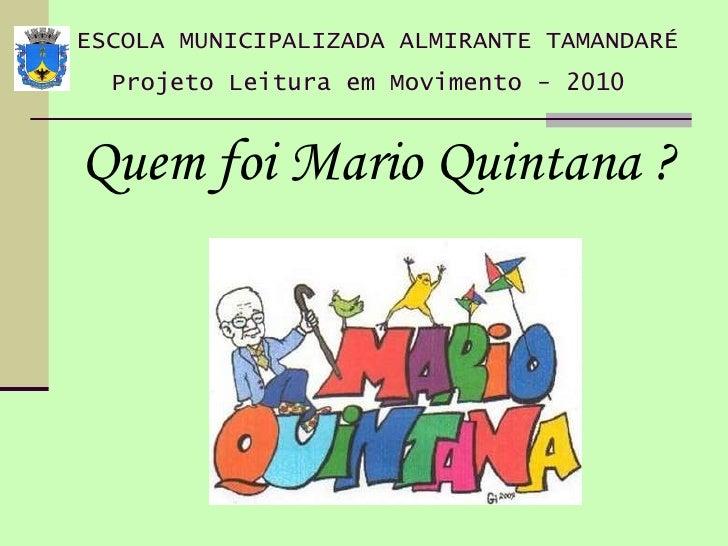ESCOLA MUNICIPALIZADA ALMIRANTE TAMANDARÉ Projeto Leitura em Movimento - 2010   <ul><li>Quem foi Mario Quintana ?  </li></ul>