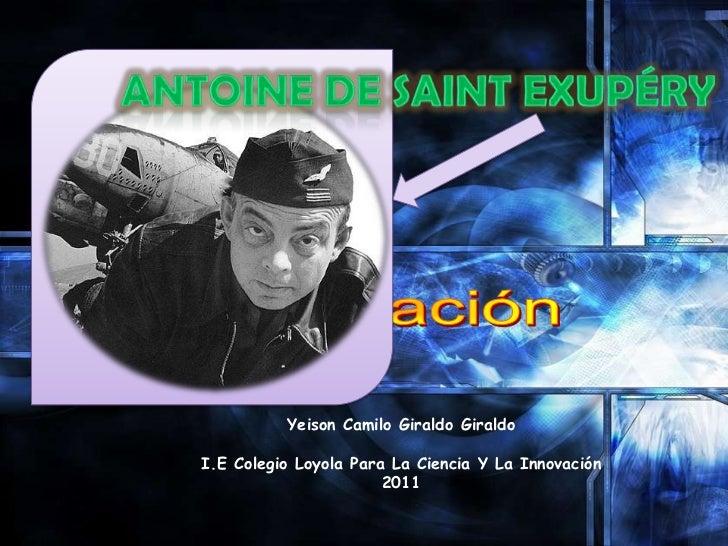 Antoine de Saint Exupéry<br />Yeison Camilo Giraldo Giraldo<br />I.E Colegio Loyola Para La Ciencia Y La Innovación<br />2...