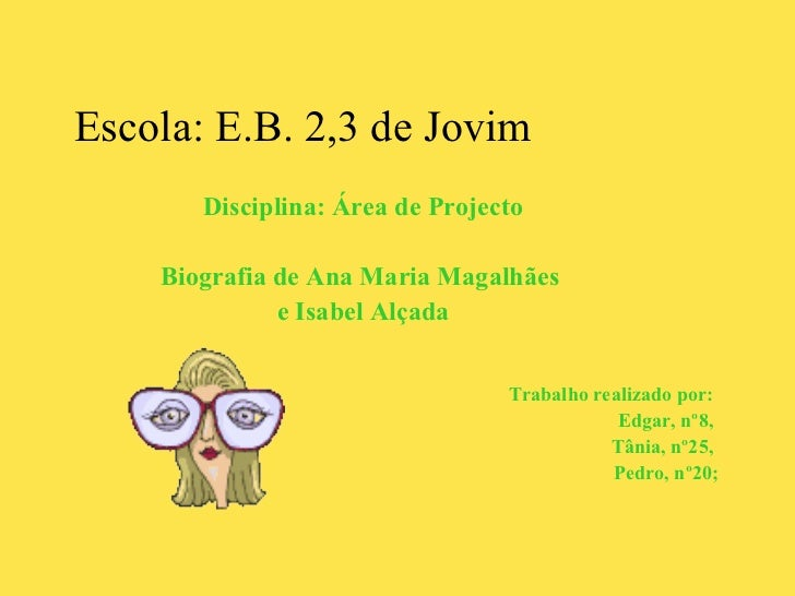 <ul><li>Escola: E.B. 2,3 de Jovim </li></ul><ul><li>Disciplina: Área de Projecto </li></ul><ul><li>Biografia de Ana Maria ...