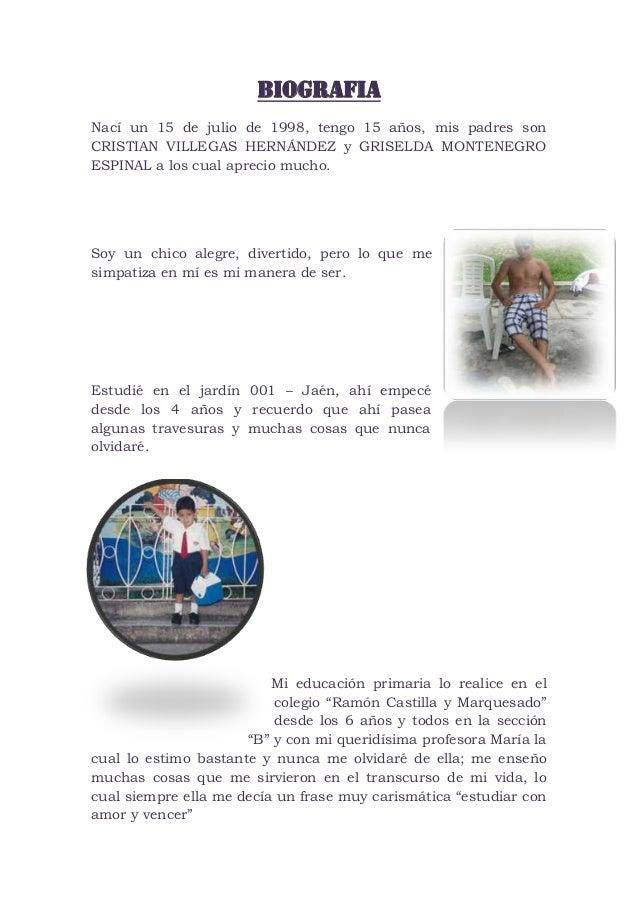 BIOGRAFIA Nací un 15 de julio de 1998, tengo 15 años, mis padres son CRISTIAN VILLEGAS HERNÁNDEZ y GRISELDA MONTENEGRO ESP...