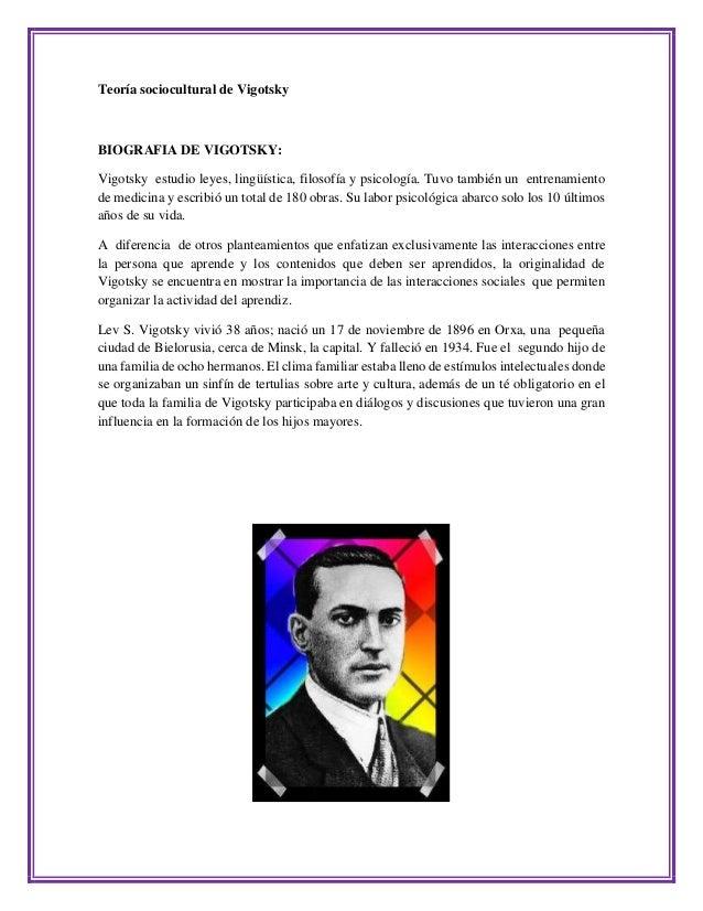 Teoría sociocultural de Vigotsky  BIOGRAFIA DE VIGOTSKY:  Vigotsky estudio leyes, lingüística, filosofía y psicología. Tuv...