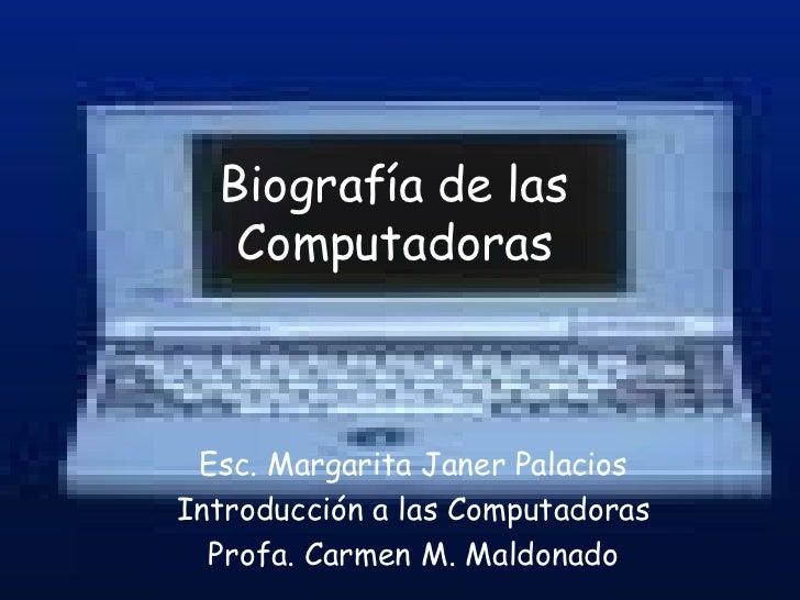 Biografía de las Computadoras Esc. Margarita Janer Palacios Introducción a las Computadoras Profa. Carmen M. Maldonado