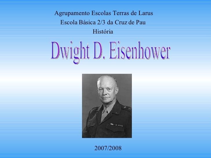 Agrupamento Escolas Terras de Larus Escola Básica 2/3 da Cruz de Pau História 2007/2008 Dwight D. Eisenhower