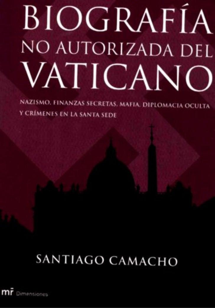 Santiago Camacho     Biografía no autorizada      del Vaticano  NAZISMO, FINANZAS SECRETAS,   MAFIA, DIPLOMACIA OCULTA  Y ...