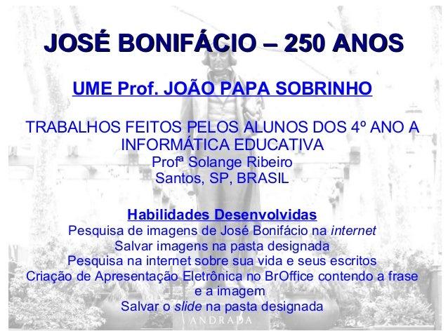 JOSÉ BONIFÁCIO – 250 ANOSJOSÉ BONIFÁCIO – 250 ANOSUME Prof. JOÃO PAPA SOBRINHOTRABALHOS FEITOS PELOS ALUNOS DOS 4º ANO AIN...