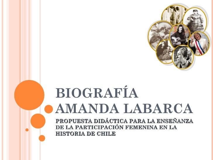 BIOGRAFÍA  AMANDA LABARCA  PROPUESTA DIDÁCTICA PARA LA ENSEÑANZA DE LA PARTICIPACIÓN FEMENINA EN LA HISTORIA DE CHILE