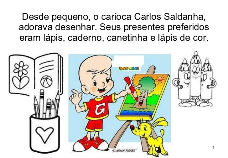 Desde pequeno, o carioca Carlos Saldanha, adorava desenhar. Seus presentes preferidos eram lápis, caderno, canetinha e láp...