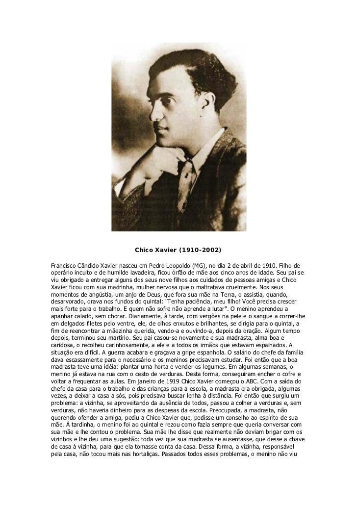 Chico Xavier (1910-2002)Francisco Cândido Xavier nasceu em Pedro Leopoldo (MG), no dia 2 de abril de 1910. Filho deoperári...