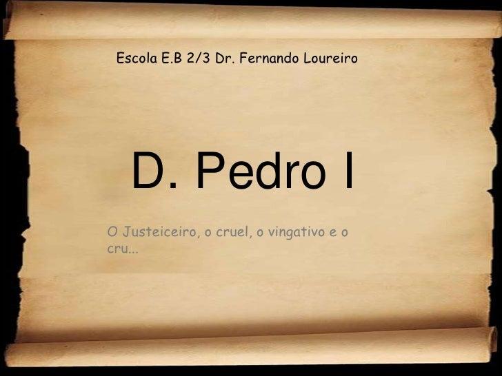 Escola E.B 2/3 Dr. Fernando Loureiro<br />D. Pedro I<br />O Justeiceiro, o cruel, o vingativo e o cru...<br />