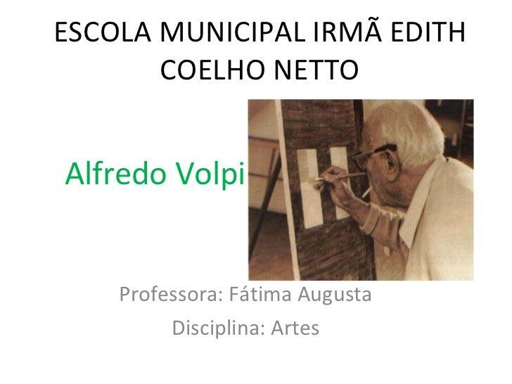 ESCOLA MUNICIPAL IRMÃ EDITH COELHO NETTO Professora: Fátima Augusta Disciplina: Artes Alfredo Volpi