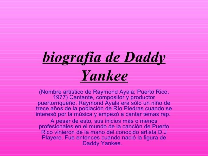 biografia de Daddy Yankee (Nombre artístico de Raymond Ayala; Puerto Rico, 1977) Cantante, compositor y productor puertorr...