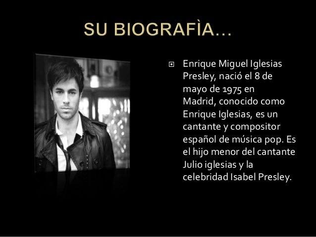  Enrique Miguel IglesiasPresley, nació el 8 demayo de 1975 enMadrid, conocido comoEnrique Iglesias, es uncantante y compo...