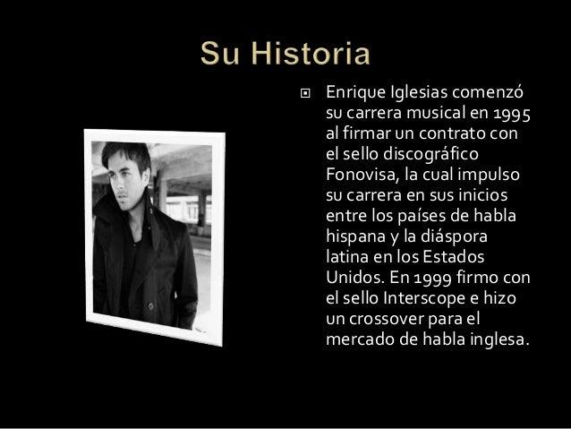  Enrique Iglesias comenzósu carrera musical en 1995al firmar un contrato conel sello discográficoFonovisa, la cual impuls...