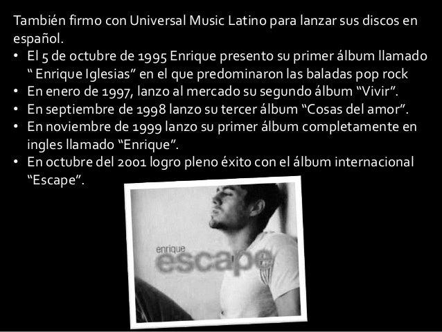 También firmo con Universal Music Latino para lanzar sus discos enespañol.• El 5 de octubre de 1995 Enrique presento su pr...