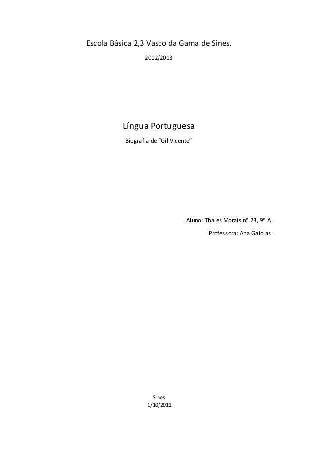 "Escola Básica 2,3 Vasco da Gama de Sines.  2012/2013  Língua Portuguesa  Biografia de ""Gil Vicente""  Aluno: Thales Morais ..."