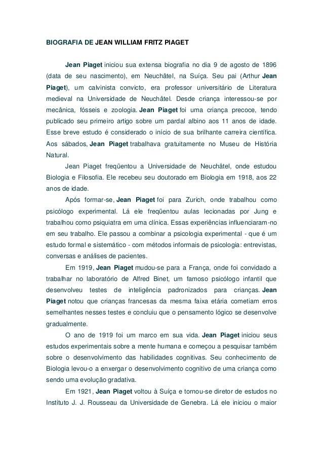BIOGRAFIA DE JEAN WILLIAM FRITZ PIAGET      Jean Piaget iniciou sua extensa biografia no dia 9 de agosto de 1896(data de s...