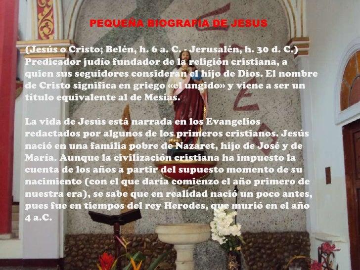PEQUEÑA BIOGRAFIA DE JESUS(Jesús o Cristo; Belén, h. 6 a. C. - Jerusalén, h. 30 d. C.)Predicador judío fundador de la reli...