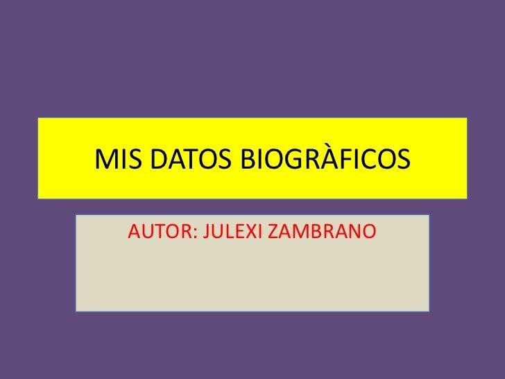 MIS DATOS BIOGRÀFICOS<br />AUTOR: JULEXI ZAMBRANO<br />
