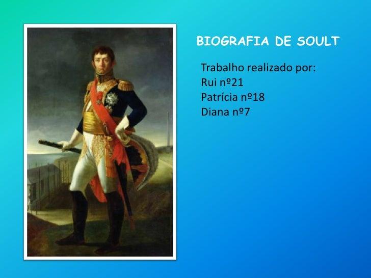 Biografia de soult<br />Trabalho realizado por:<br />Rui nº21<br />Patrícia nº18<br />Diana nº7<br />