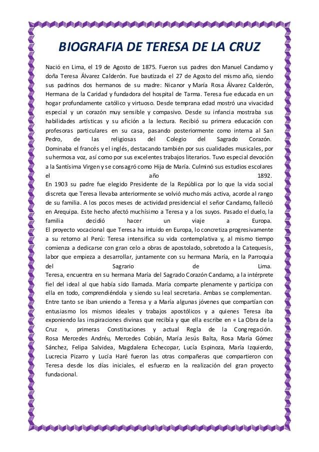 BIOGRAFIA DE TERESA DE LA CRUZ Nació en Lima, el 19 de Agosto de 1875. Fueron sus padres don Manuel Candamo y doña Teresa ...