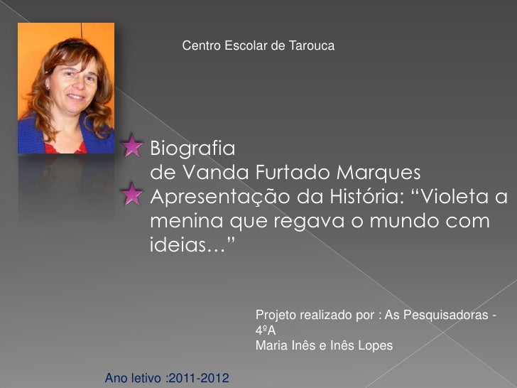 """Centro Escolar de Tarouca       Biografia       de Vanda Furtado Marques       Apresentação da História: """"Violeta a       ..."""