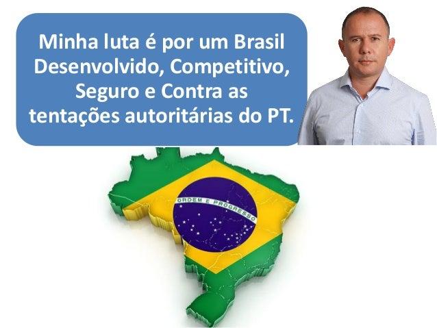 c  Minha luta é por um Brasil Desenvolvido, Competitivo, Seguro e Contra as tentações autoritárias do PT.