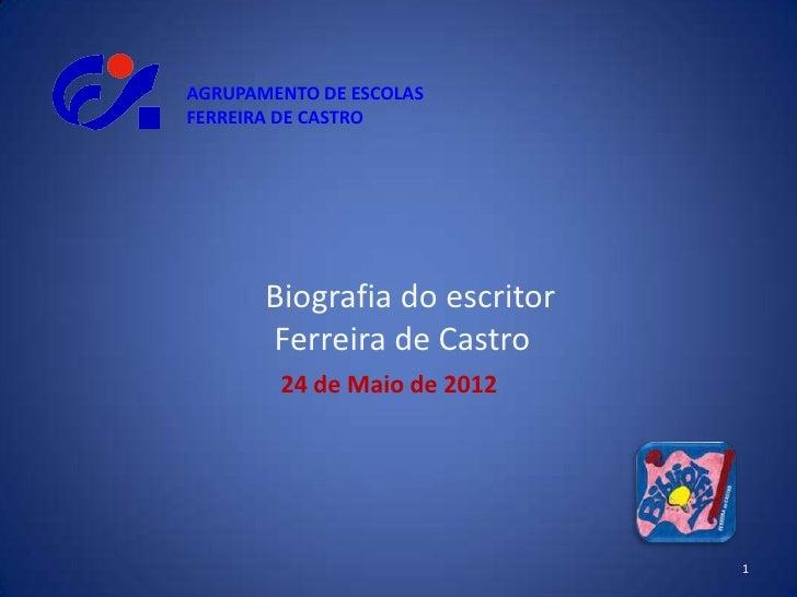 AGRUPAMENTO DE ESCOLASFERREIRA DE CASTRO       Biografia do escritor       Ferreira de Castro        24 de Maio de 2012   ...