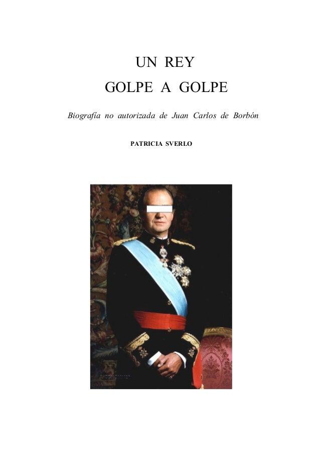 UN REY GOLPE A GOLPE Biografía no autorizada de Juan Carlos de Borbón PATRICIA SVERLO