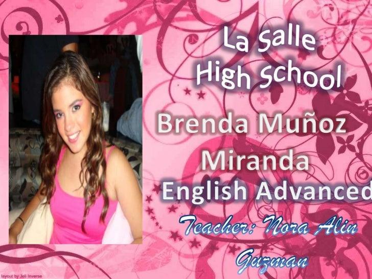 La Salle<br />HighSchool<br />Brenda Muñoz<br /> Miranda<br />EnglishAdvanced<br />Teacher: Nora Alin<br />Guzman<br />