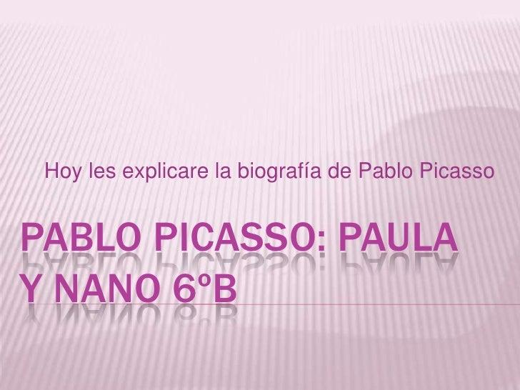Hoy les explicare la biografía de Pablo PicassoPABLO PICASSO: PAULAY NANO 6ºB